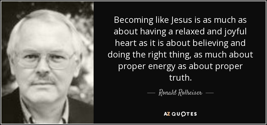 Becoming like Jesus is as much as about having a relaxed and joyful heart as it is about believing and doing the right thing, as much about proper energy as about proper truth. - Ronald Rolheiser