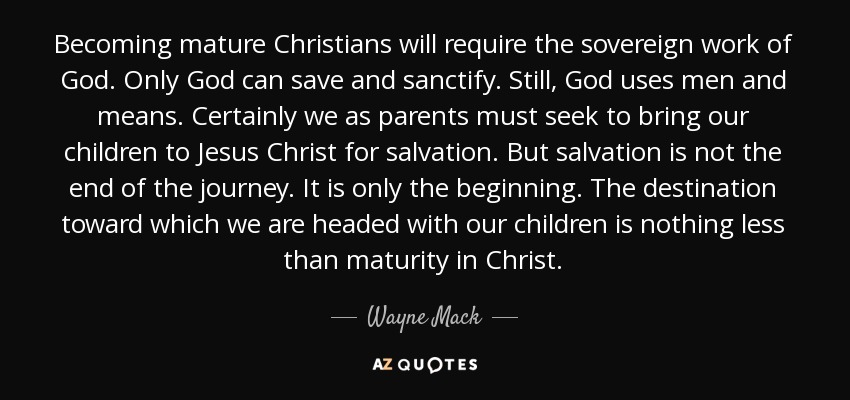 Becoming mature Christians will require the sovereign work of God. Only God can save and sanctify. Still, God uses men and means. Certainly we as parents must seek to bring our children to Jesus Christ for salvation. But salvation is not the end of the journey. It is only the beginning. The destination toward which we are headed with our children is nothing less than maturity in Christ. - Wayne Mack
