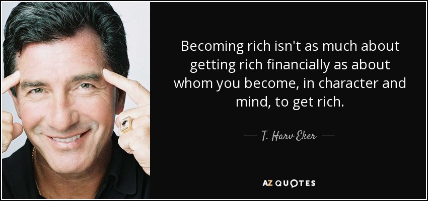 Becoming rich isn't as much about getting rich financially as about whom you become, in character and mind, to get rich. - T. Harv Eker
