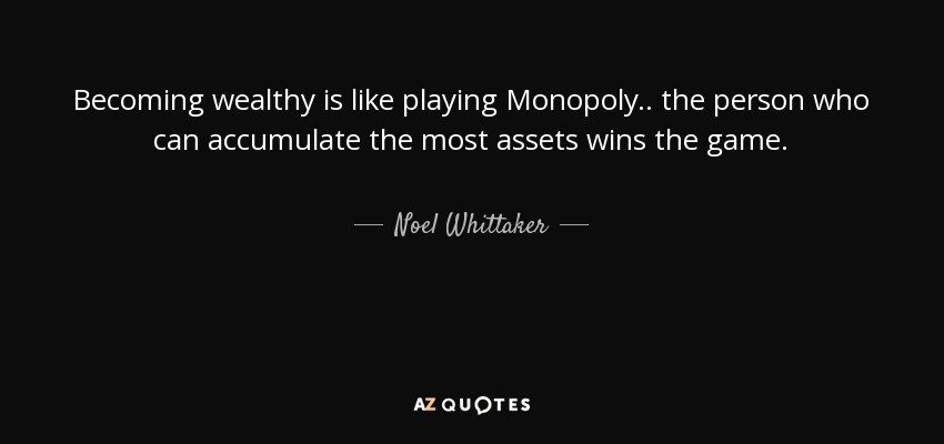 Becoming wealthy is like playing Monopoly.. the person who can accumulate the most assets wins the game. - Noel Whittaker