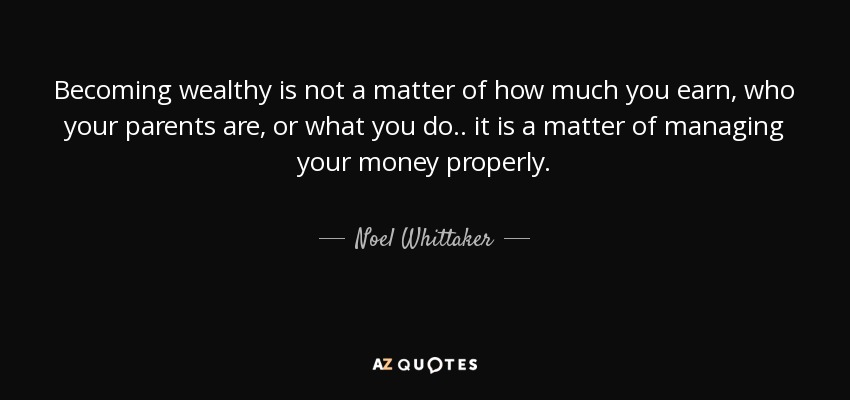 Becoming wealthy is not a matter of how much you earn, who your parents are, or what you do.. it is a matter of managing your money properly. - Noel Whittaker