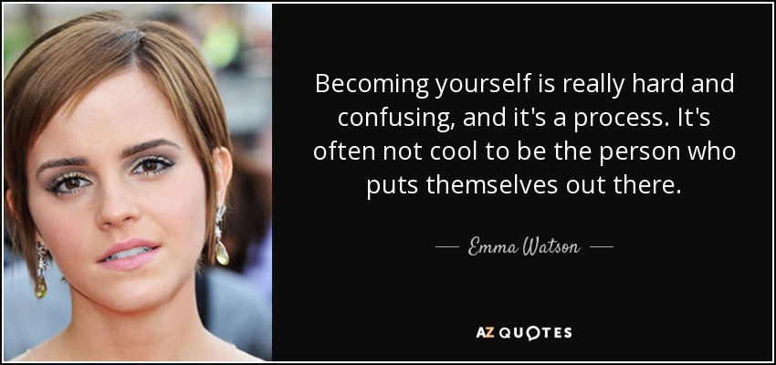 Becoming yourself is really hard and confusing, and it's a process. It's often not cool to be the person who puts themselves out there. - Emma Watson