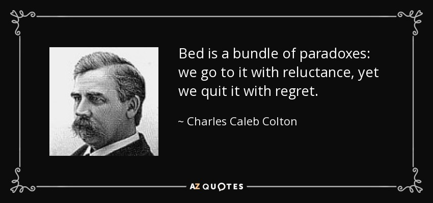 Bed is a bundle of paradoxes: we go to it with reluctance, yet we quit it with regret. - Charles Caleb Colton