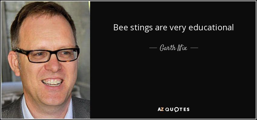 Bee stings are very educational - Garth Nix