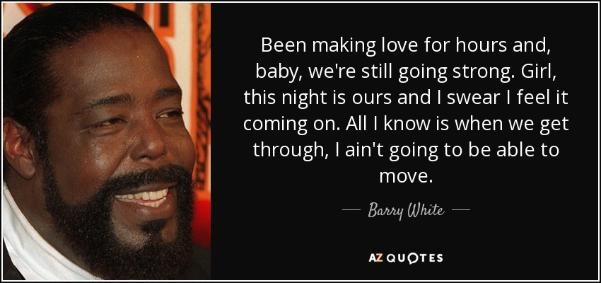 Been making love for hours and, baby, we're still going strong. Girl, this night is ours and I swear I feel it coming on. All I know is when we get through, I ain't going to be able to move. - Barry White