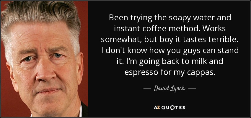 Been trying the soapy water and instant coffee method. Works somewhat, but boy it tastes terrible. I don't know how you guys can stand it. I'm going back to milk and espresso for my cappas. - David Lynch