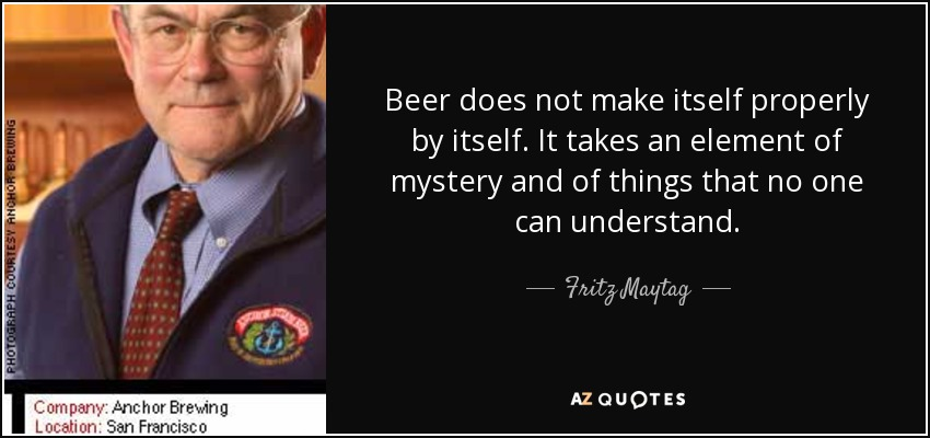 Beer does not make itself properly by itself. It takes an element of mystery and of things that no one can understand. - Fritz Maytag