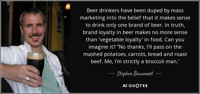 "Beer drinkers have been duped by mass marketing into the belief that it makes sense to drink only one brand of beer. In truth, brand loyalty in beer makes no more sense than 'vegetable loyalty' in food. Can you imagine it? ""No thanks, I'll pass on the mashed potatoes, carrots, bread and roast beef. Me, I'm strictly a broccoli man.' - Stephen Beaumont"
