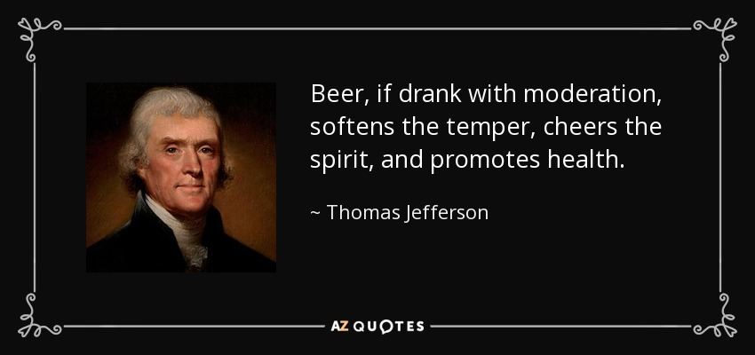 Beer, if drank with moderation, softens the temper, cheers the spirit, and promotes health. - Thomas Jefferson