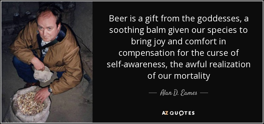 Beer is a gift from the goddesses, a soothing balm given our species to bring joy and comfort in compensation for the curse of self-awareness, the awful realization of our mortality - Alan D. Eames