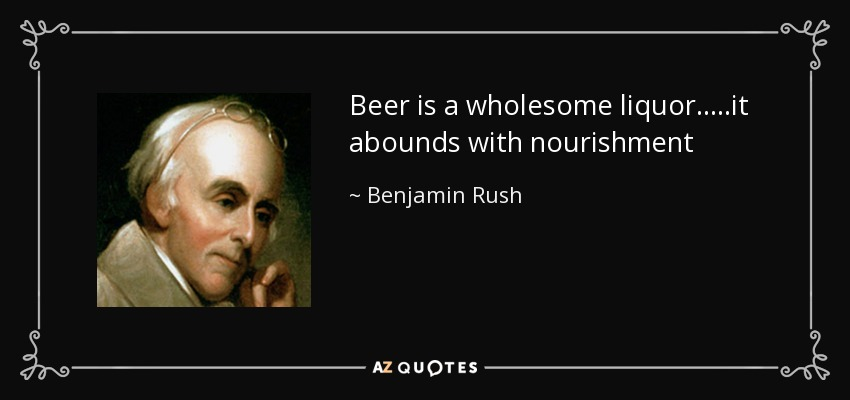 Beer is a wholesome liquor.....it abounds with nourishment - Benjamin Rush