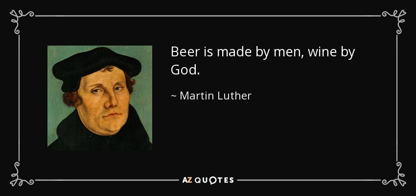 Beer is made by men, wine by God. - Martin Luther