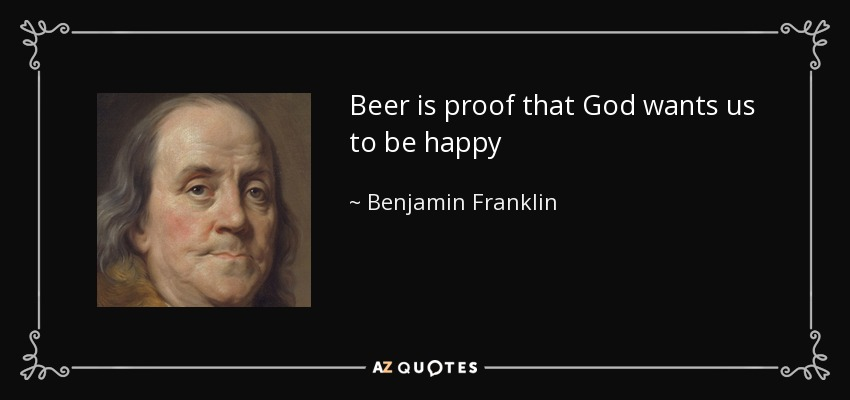 Beer is proof that God wants us to be happy - Benjamin Franklin