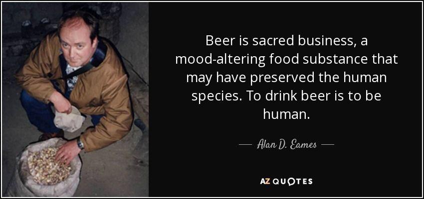 Beer is sacred business, a mood-altering food substance that may have preserved the human species. To drink beer is to be human. - Alan D. Eames