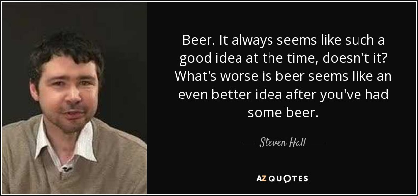 Beer. It always seems like such a good idea at the time, doesn't it? What's worse is beer seems like an even better idea after you've had some beer. - Steven Hall
