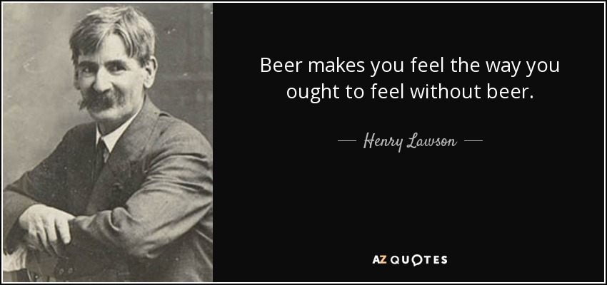 Beer makes you feel the way you ought to feel without beer. - Henry Lawson