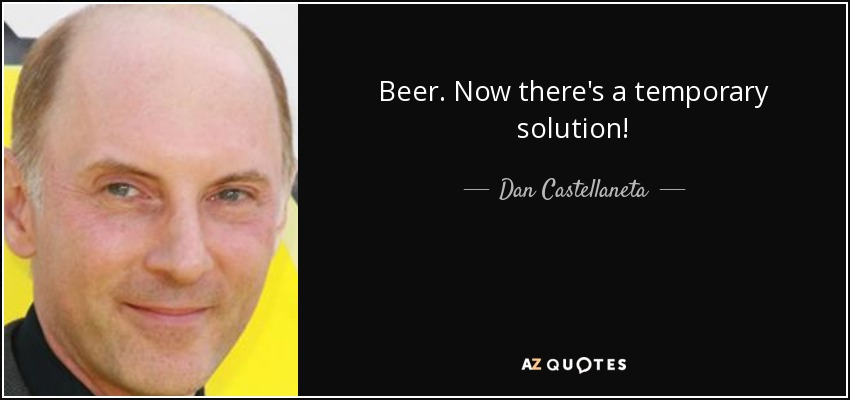 Beer. Now there's a temporary solution! - Dan Castellaneta