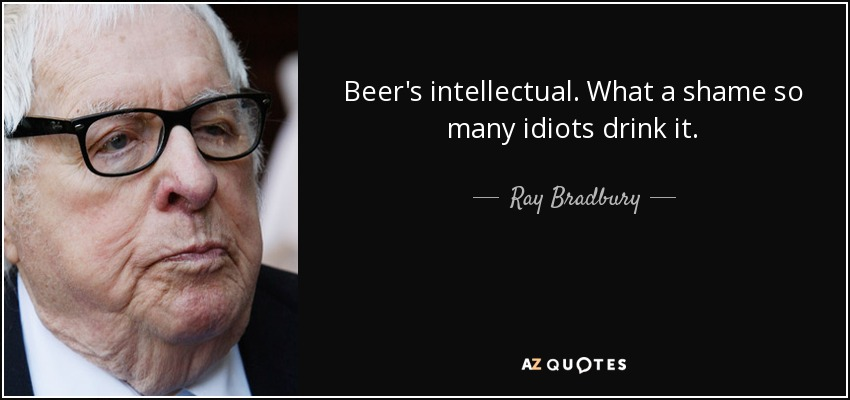 Beer's intellectual. What a shame so many idiots drink it. - Ray Bradbury