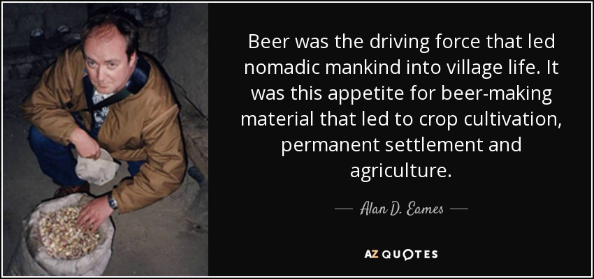 Beer was the driving force that led nomadic mankind into village life. It was this appetite for beer-making material that led to crop cultivation, permanent settlement and agriculture. - Alan D. Eames