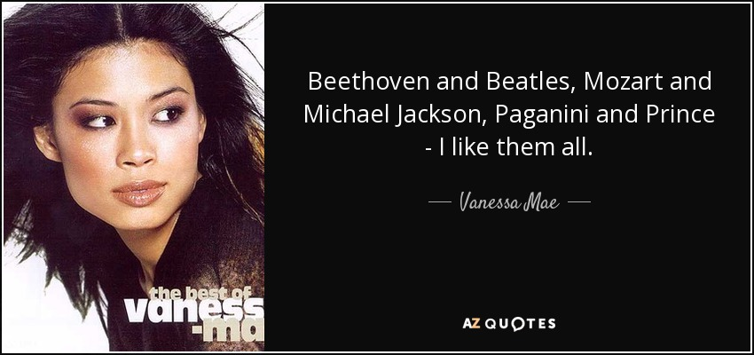 Beethoven and Beatles, Mozart and Michael Jackson, Paganini and Prince - I like them all. - Vanessa Mae