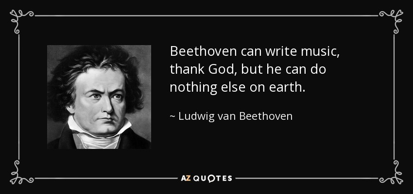 Beethoven can write music, thank God, but he can do nothing else on earth. - Ludwig van Beethoven