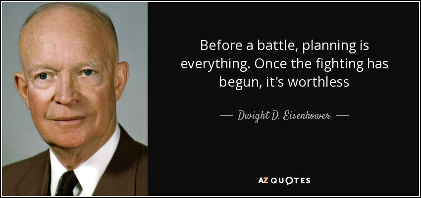 Before a battle, planning is everything. Once the fighting has begun, it's worthless - Dwight D. Eisenhower