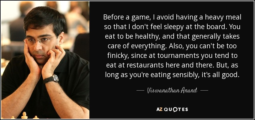 Before a game, I avoid having a heavy meal so that I don't feel sleepy at the board. You eat to be healthy, and that generally takes care of everything. Also, you can't be too finicky, since at tournaments you tend to eat at restaurants here and there. But, as long as you're eating sensibly, it's all good. - Viswanathan Anand