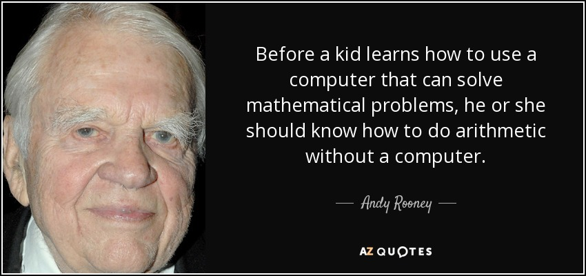 Before a kid learns how to use a computer that can solve mathematical problems, he or she should know how to do arithmetic without a computer. - Andy Rooney