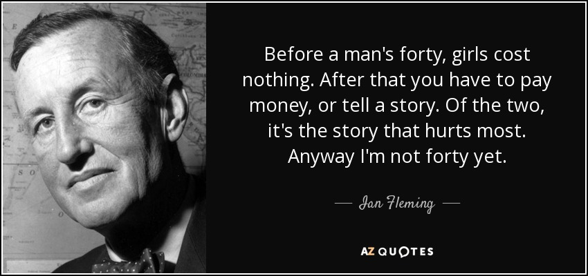 Before a man's forty, girls cost nothing. After that you have to pay money, or tell a story. Of the two, it's the story that hurts most. Anyway I'm not forty yet. - Ian Fleming