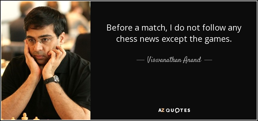 Before a match, I do not follow any chess news except the games. - Viswanathan Anand