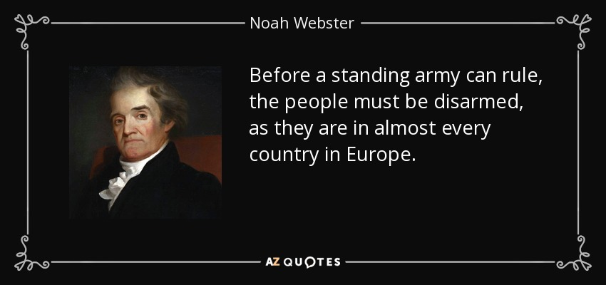 Before a standing army can rule, the people must be disarmed, as they are in almost every country in Europe. - Noah Webster