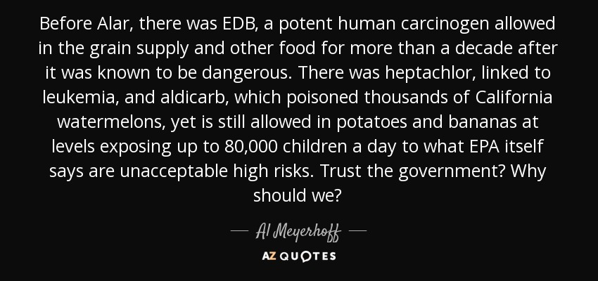 Before Alar, there was EDB, a potent human carcinogen allowed in the grain supply and other food for more than a decade after it was known to be dangerous. There was heptachlor, linked to leukemia, and aldicarb, which poisoned thousands of California watermelons, yet is still allowed in potatoes and bananas at levels exposing up to 80,000 children a day to what EPA itself says are unacceptable high risks. Trust the government? Why should we? - Al Meyerhoff