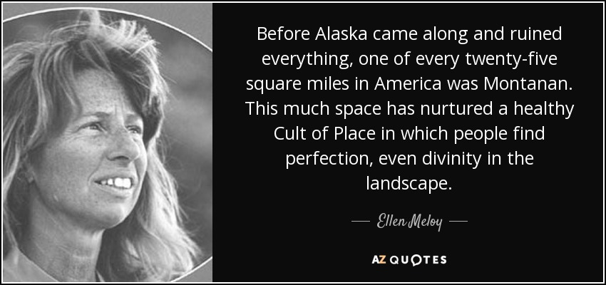 Before Alaska came along and ruined everything, one of every twenty-five square miles in America was Montanan. This much space has nurtured a healthy Cult of Place in which people find perfection, even divinity in the landscape. - Ellen Meloy