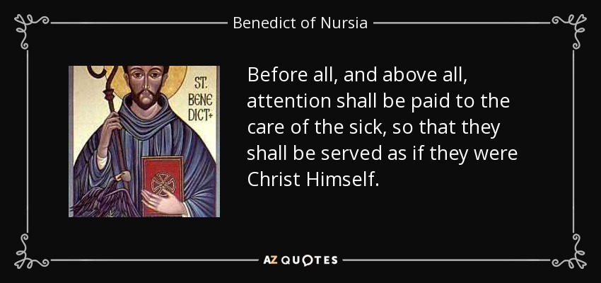 Before all, and above all, attention shall be paid to the care of the sick, so that they shall be served as if they were Christ Himself. - Benedict of Nursia