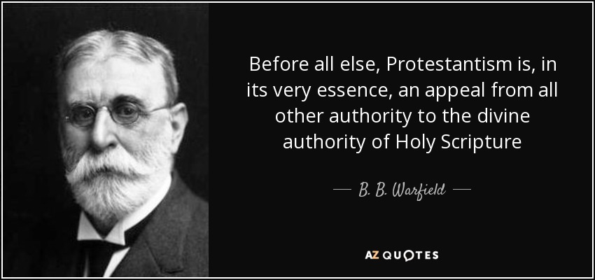 Before all else, Protestantism is, in its very essence, an appeal from all other authority to the divine authority of Holy Scripture - B. B. Warfield