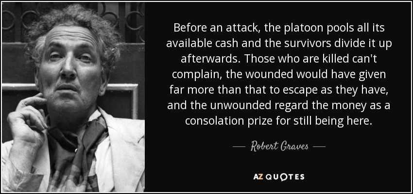 Before an attack, the platoon pools all its available cash and the survivors divide it up afterwards. Those who are killed can't complain, the wounded would have given far more than that to escape as they have, and the unwounded regard the money as a consolation prize for still being here. - Robert Graves