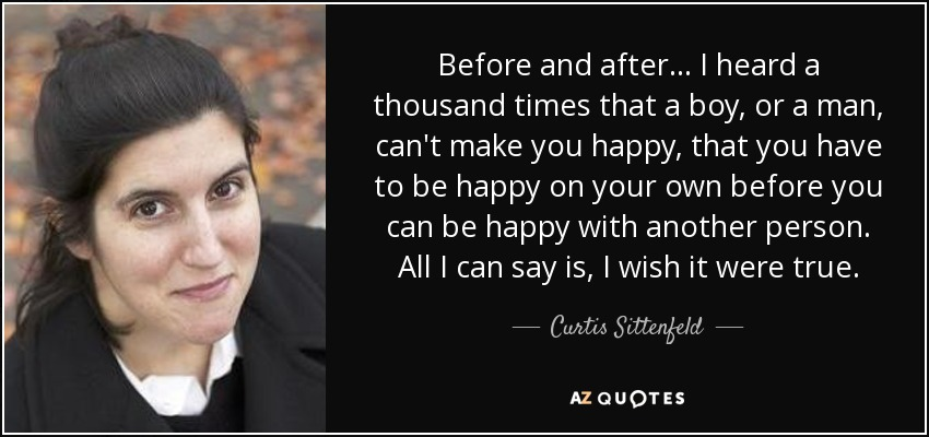 Before and after... I heard a thousand times that a boy, or a man, can't make you happy, that you have to be happy on your own before you can be happy with another person. All I can say is, I wish it were true. - Curtis Sittenfeld