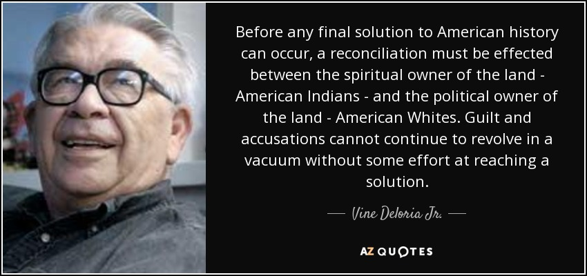 Before any final solution to American history can occur, a reconciliation must be effected between the spiritual owner of the land - American Indians - and the political owner of the land - American Whites. Guilt and accusations cannot continue to revolve in a vacuum without some effort at reaching a solution. - Vine Deloria Jr.