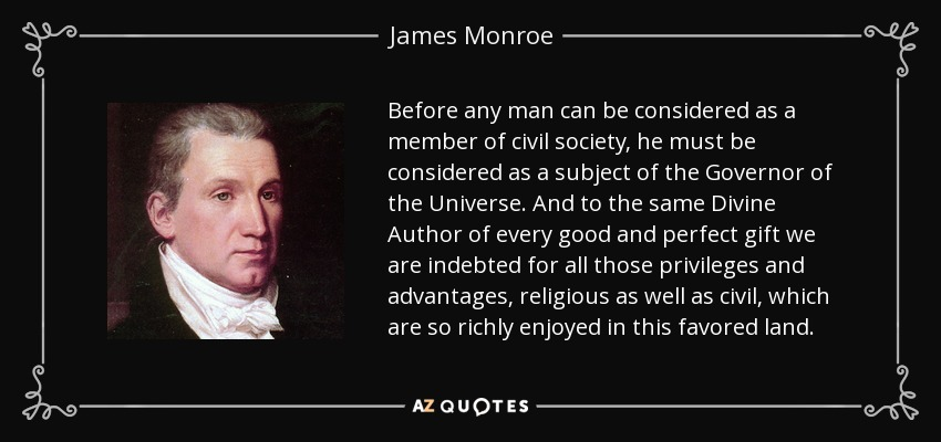 Before any man can be considered as a member of civil society, he must be considered as a subject of the Governor of the Universe. And to the same Divine Author of every good and perfect gift we are indebted for all those privileges and advantages, religious as well as civil, which are so richly enjoyed in this favored land. - James Monroe
