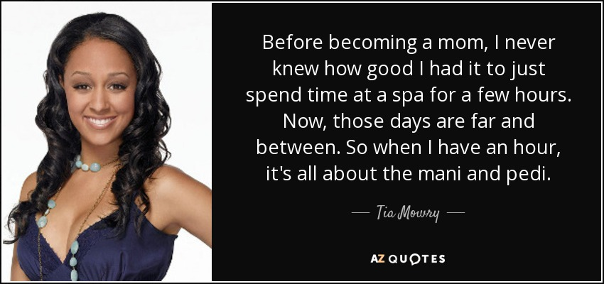 Before becoming a mom, I never knew how good I had it to just spend time at a spa for a few hours. Now, those days are far and between. So when I have an hour, it's all about the mani and pedi. - Tia Mowry