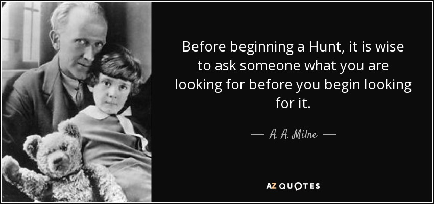 Before beginning a Hunt, it is wise to ask someone what you are looking for before you begin looking for it. - A. A. Milne