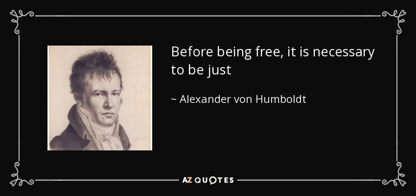 Before being free, it is necessary to be just - Alexander von Humboldt