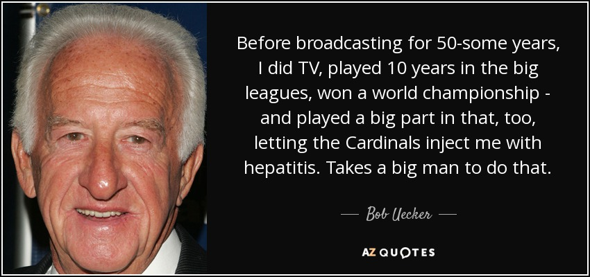 Before broadcasting for 50-some years, I did TV, played 10 years in the big leagues, won a world championship - and played a big part in that, too, letting the Cardinals inject me with hepatitis. Takes a big man to do that. - Bob Uecker