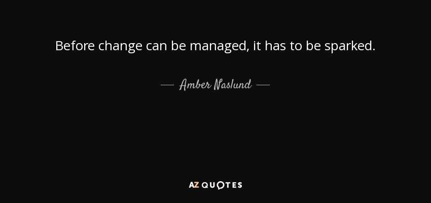 Before change can be managed, it has to be sparked. - Amber Naslund