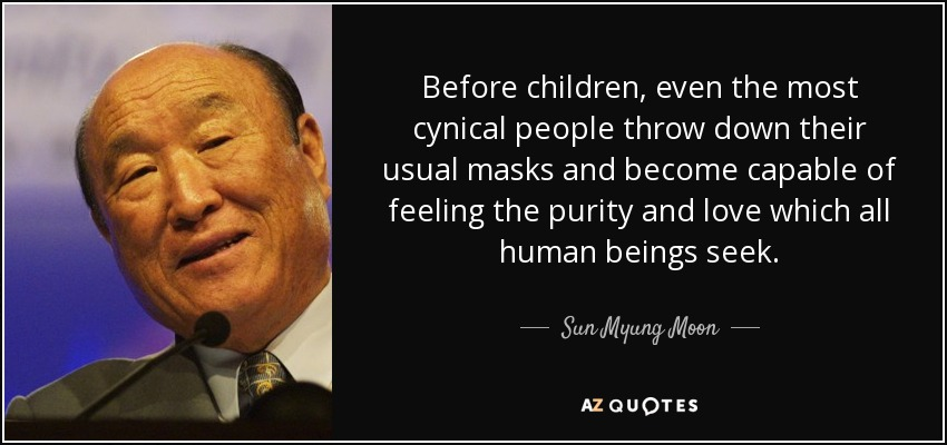 Before children, even the most cynical people throw down their usual masks and become capable of feeling the purity and love which all human beings seek. - Sun Myung Moon