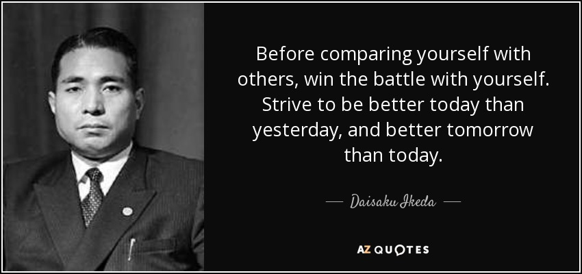 Before comparing yourself with others, win the battle with yourself. Strive to be better today than yesterday, and better tomorrow than today. - Daisaku Ikeda