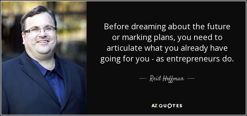 Before dreaming about the future or marking plans, you need to articulate what you already have going for you - as entrepreneurs do. - Reid Hoffman