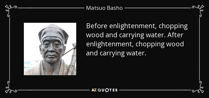 Before enlightenment, chopping wood and carrying water. After enlightenment, chopping wood and carrying water. - Matsuo Basho