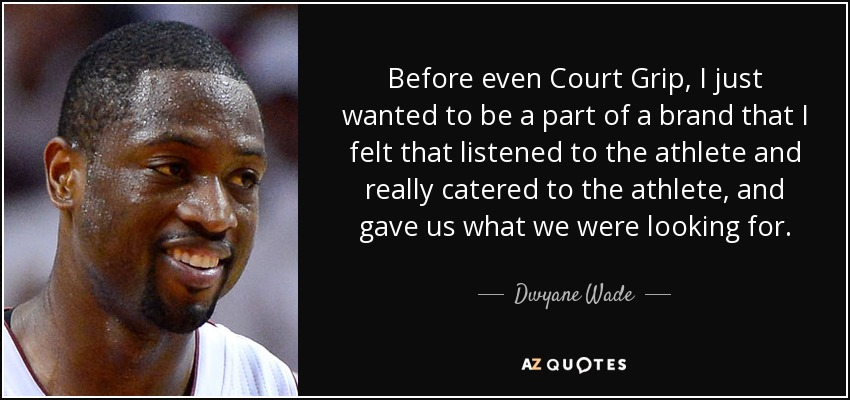 Before even Court Grip, I just wanted to be a part of a brand that I felt that listened to the athlete and really catered to the athlete, and gave us what we were looking for. - Dwyane Wade