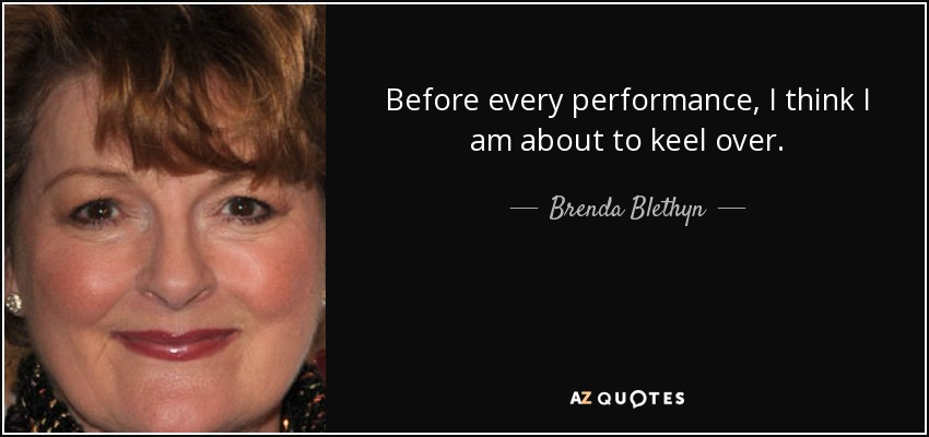 Brenda Blethyn quote: Before every performance, I think I am about